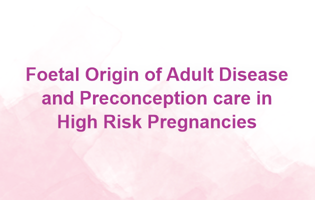 Foetal Origin of Adult Disease and Preconception care in High Risk Pregnancy
